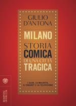 Milano. Storia comica di una città tragica. I club, la malavita, il cabaret e la televisione
