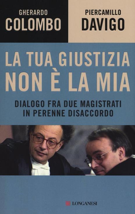 La tua giustizia non è la mia. Dialogo fra due magistrati in perenne disaccordo - Gherardo Colombo,Piercamillo Davigo - copertina