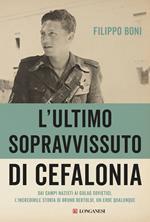 L' ultimo sopravvissuto di Cefalonia. Dai campi nazisti ai gulag sovietici, l'incredibile storia di un eroe qualunque