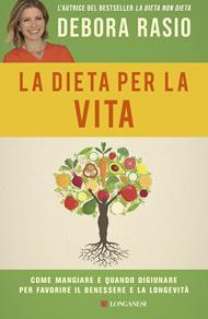 La dieta per la vita. Come mangiare e quando digiunare per favorire il benessere e la longevità