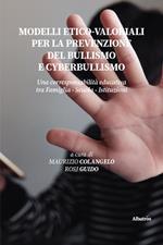 Modelli etico-valoriali per la prevenzione del bullismo e cyberbullismo. Una corresponsabilità educativa tra famiglia - scuola - istituzioni