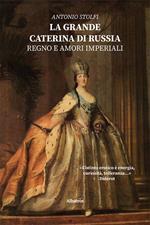 La grande Caterina di Russia. Regno e amori imperiali