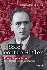 Solo contro Hitler. Franz Jägerstätter. Il primato della coscienza