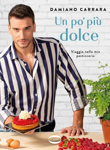 Un po' più dolce. Viaggio nella mia pasticceria - Damiano Carrara - copertina