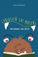 Curiosità sui mostri. Come conoscerli e farci amicizia. Ediz. illustrata