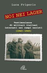 Noi nei lager. Testimonianze di militari italiani internati nei campi nazisti
