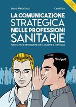 La comunicazione strategica nelle professioni sanitarie. Psicotecniche d'interazione con il paziente (e non solo)