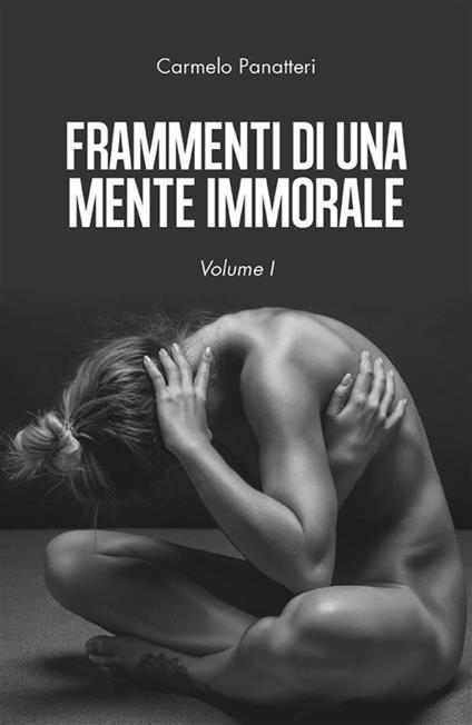 Frammenti di una mente immorale. Vol. 1 - Carmelo Panatteri - ebook