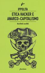 Etica hacker e anarco capitalismo. Scritti scelti