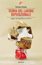 Teoria del lavoro reputazionale. Saggio sul capitalismo artistico