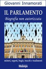 Il parlamento. Biografia non autorizzata. Misteri, segreti, bugie, trucchi e tradimenti