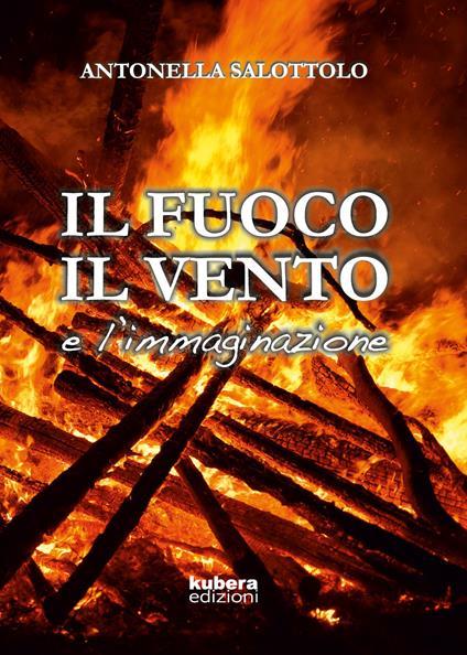 Il fuoco, il vento e l'immaginazione - Antonella Salottolo - copertina