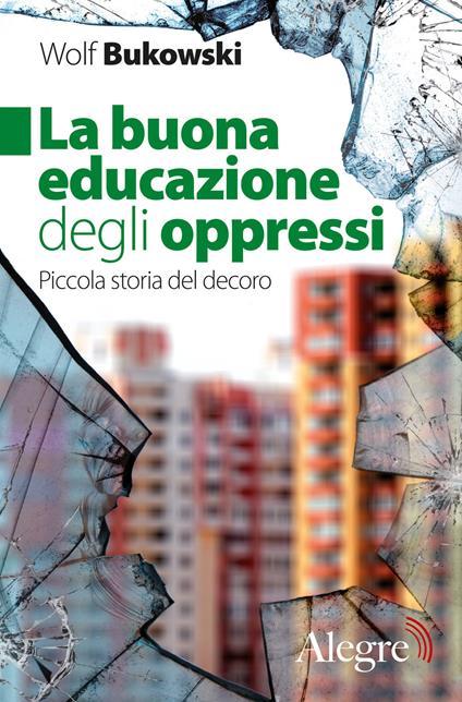 La buona educazione degli oppressi. Piccola storia del decoro - Wolf Bukowski - copertina