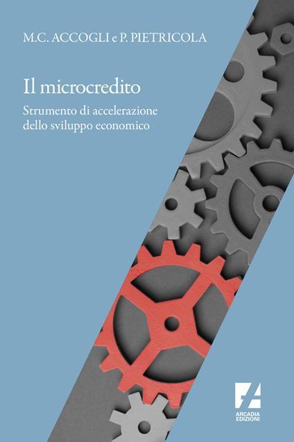 Il microcredito. Strumento di accelerazione dello sviluppo economico - Maria Cristina Accogli,Pierluigi Pietricola - copertina