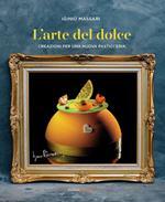 L' arte del dolce. Creazioni per una nuova pasticceria