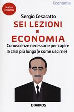 Sei lezioni di economia. Conoscenze necessarie per capire la crisi più lunga (e come uscirne). Nuova ediz.