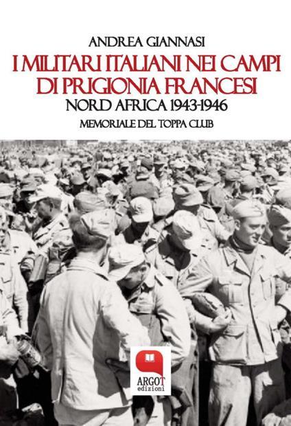 I militari italiani nei campi di prigionia francesi Nord Africa 1943-1946. Memoriale del Toppa club - Andrea Giannasi - ebook