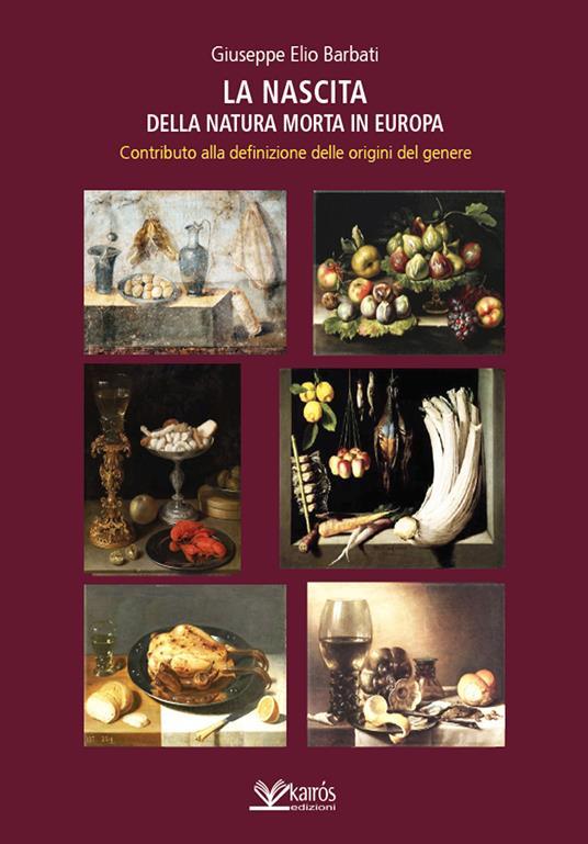 La nascita della natura morta in Europa. Contributo alla definizione delle origini del genere - Giuseppe Elio Barbati - copertina