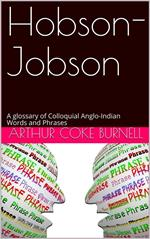 Hobson-Jobson / A glossary of Colloquial Anglo-Indian Words and Phrases, / and of Kindred terms, Etymological, Historical, Geographical / and Discursive