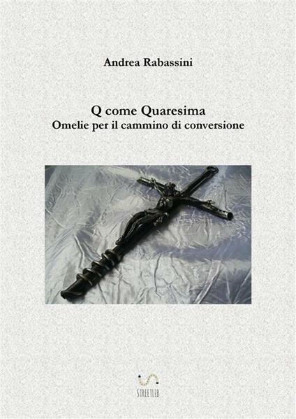 Q come Quaresima. Omelie per il cammino di conversione - Andrea Rabassini - ebook