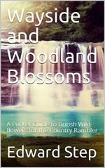 Wayside and Woodland Blossoms / A Pocket Guide to British Wild-flowers for the Country Rambler