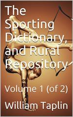 The Sporting Dictionary, and Rural Repository, Volume 1 (of 2) / General information upon every subject appertaining to the / sports of the field