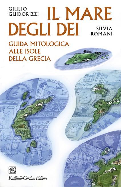 Il mare degli dei. Guida mitologica alle isole della Grecia - Giulio Guidorizzi,Silvia Romani - copertina