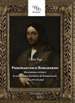 Pierfrancesco Borgherini. Storia del mecenatismo artistico di un banchiere fiorentino del rinascimento alla corte dei papi