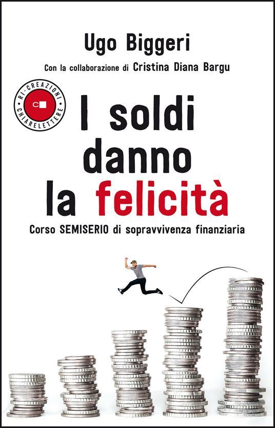 I soldi danno la felicità. Corso semiserio di sopravvivenza finanziaria - Ugo Biggeri,Cristina Diana Bargu - copertina