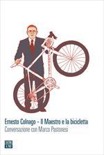 Ernesto Colnago. Il maestro e la bicicletta. Conversazione con Marco Pastonesi