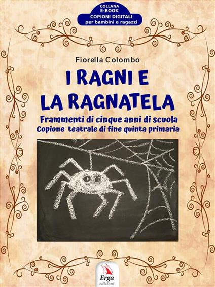 I ragni e la ragnatela. Frammenti di cinque anni di scuola. Copione teatrale di fine quinta primaria - Fiorella Colombo - ebook