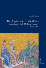 The Árpáds and their wives. Queenship in Early Medieval Hungary (1000-1301)
