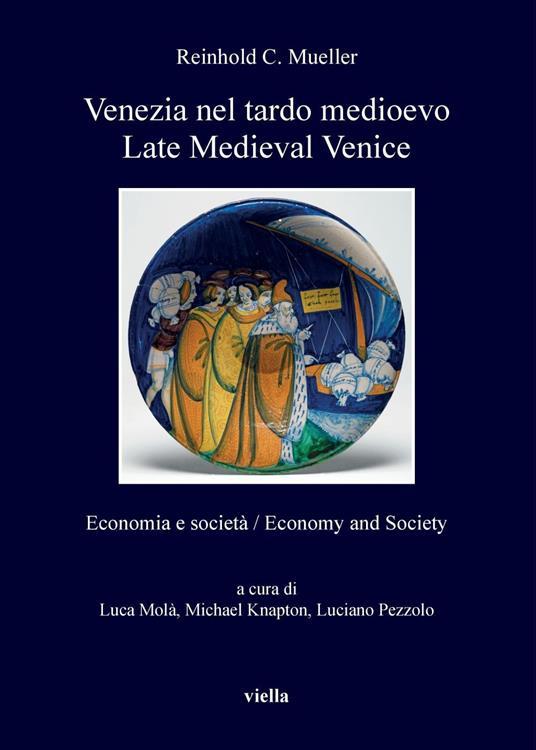 Venezia nel tardo medioevo. Economia e società-Late Medieval Venice. Economy and society - Michael Knapton,Luca Molà,Luciano Pezzolo,Reinhold C. Mueller - ebook