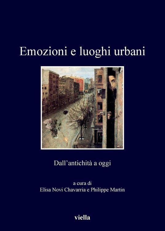 Emozioni e luoghi urbani. Dall'antichità a oggi - Philippe Martin,Elisa Novi Chavarria - ebook