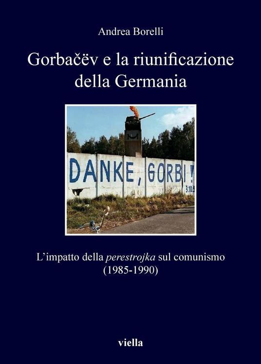 Gorba?ëv e la riunificazione della Germania. L'impatto della «perestrojka» sul comunismo (1985-1990) - Andrea Borelli - ebook