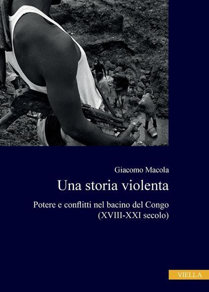 Una storia violenta. Potere e conflitti nel bacino del Congo (XVIII-XXI secolo) - Giacomo Macola - ebook