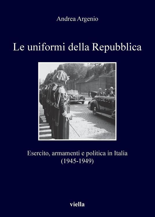 Le uniformi della Repubblica. Esercito, armamenti e politica in Italia (1945-1949) - Andrea Argenio - ebook