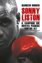 Sonny Liston. Il campione che doveva perdere contro Ali. Nuova ediz.