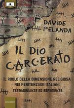 Il dio carcerato. Il ruolo della dimensione religiosa nei penitenziari italiani. Testimonianze ed esperienze. Ediz. integrale