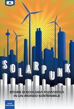 Solarpunk: storie di ecologia fantastica in un mondo sostenibile. Ediz. integrale