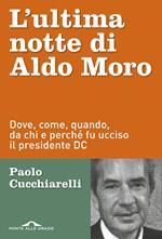 L' ultima notte di Aldo Moro. Dove, come, quando, da chi e perché fu ucciso il presidente DC