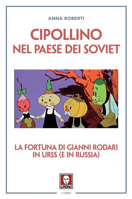 Cipollino nel Paese dei Soviet. La fortuna di Gianni Rodari in URSS (e in Russia) - Anna Roberti - copertina