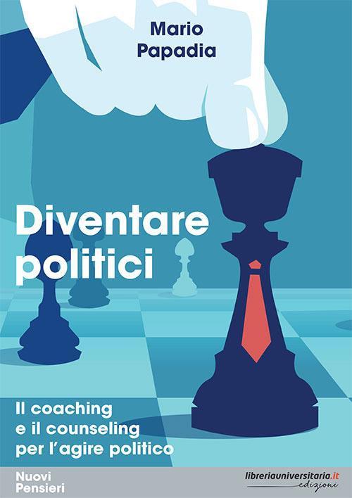 Diventare politici. Il coaching e il counseling per l'?agire politico - Mario Papadia - copertina