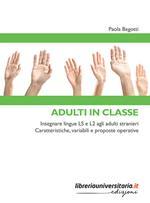 Adulti in classe. Insegnare lingue LS e L2 agli adulti stranieri. Caratteristiche, variabili e proposte operative