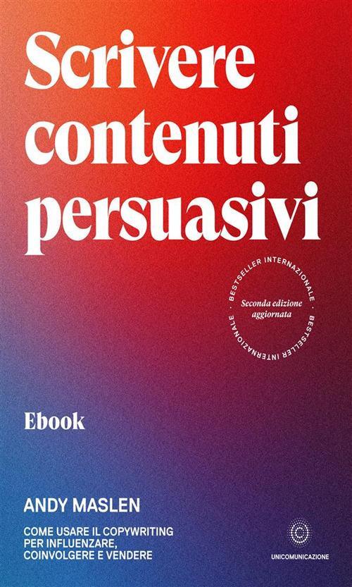 Scrivere contenuti persuasivi. Come usare il copywriting per influenzare, coinvolgere e vendere - Anna Albano,Andy Maslen - ebook