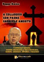 A colloquio con padre Gabriele Amorth. L'opera di Satana, la sua azione ordinaria e straordinaria, la morte, il giudizio, l'inferno, il purgatorio e il paradiso