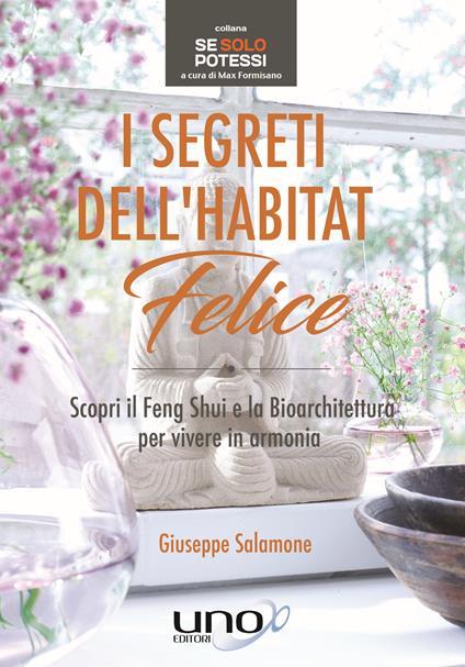 I segreti dell'habitat felice. Scopri il Feng Shui e la bioarchitettura per vivere in armonia - Giuseppe Salamone - copertina