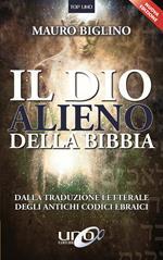 Il dio alieno della Bibbia. Dalla traduzione letterale degli antichi codici ebraici. Nuova ediz.