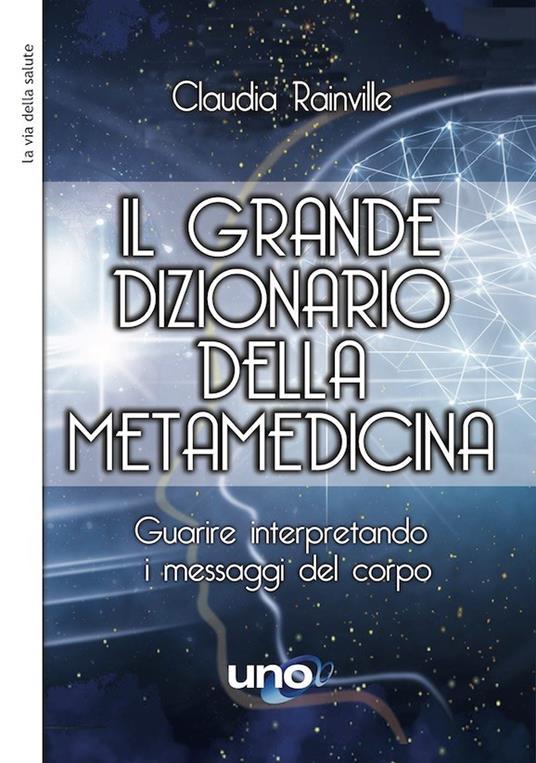 Il grande dizionario della metamedicina. Guarire interpretando i messaggi del corpo - Claudia Rainville - copertina