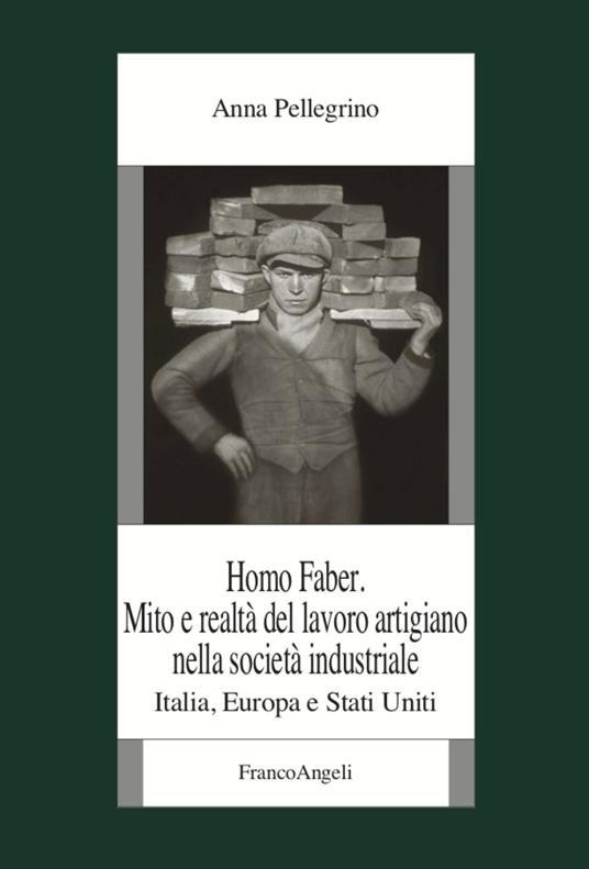 Homo faber. Mito e realtà del lavoro artigiano nella società industriale. Italia, Europa e Stati Uniti - Anna Pellegrino - copertina
